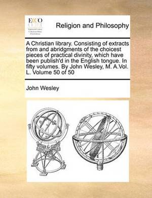 A Christian Library. Consisting of Extracts from and Abridgments of the Choicest Pieces of Practical Divinity, Which Have Been Publish'd in the English Tongue. in Fifty Volumes. by John Wesley, M. A.Vol. L. Volume 50 of 50