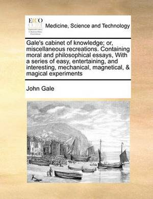 Gale's Cabinet of Knowledge; Or, Miscellaneous Recreations. Containing Moral and Philosophical Essays, with a Series of Easy, Entertaining, and Interesting, Mechanical, Magnetical, & Magical Experiments