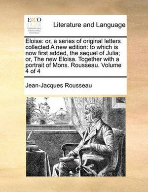 Eloisa: Or, a Series of Original Letters Collected a New Edition: To Which Is Now First Added, the Sequel of Julia; Or, the New Eloisa. Together with a Portrait of Mons. Rousseau. Volume 4 of 4