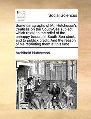 Some Paragraphs of Mr. Hutcheson's Treatises on the South-Sea Subject; Which Relate to the Relief of the Unhappy Traders in South-Sea Stock, and to Publick Credit. and the Reason of His Reprinting Them at This Time