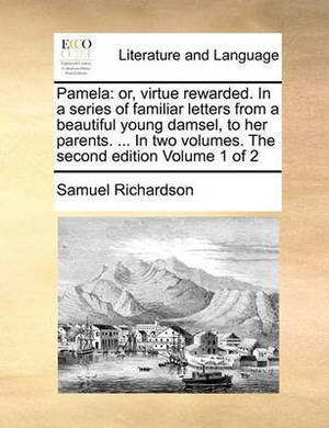 Pamela: Or, Virtue Rewarded. in a Series of Familiar Letters from a Beautiful Young Damsel, to Her Parents. ... in Two Volumes. the Second Edition Volume 1 of 2