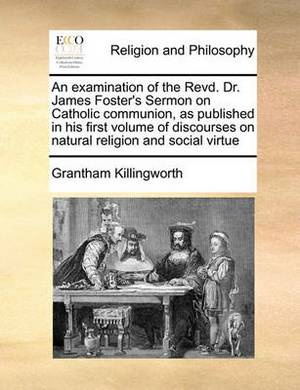 An Examination of the Revd. Dr. James Foster's Sermon on Catholic Communion, as Published in His First Volume of Discourses on Natural Religion and Social Virtue
