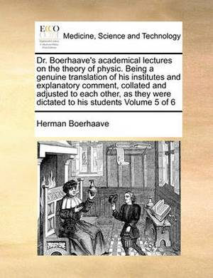 Dr. Boerhaave's Academical Lectures on the Theory of Physic. Being a Genuine Translation of His Institutes and Explanatory Comment, Collated and Adjusted to Each Other, as They Were Dictated to His Students Volume 5 of 6