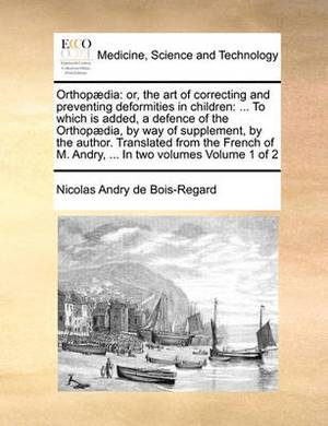 Orthopaedia: Or, the Art of Correcting and Preventing Deformities in Children: ... to Which Is Added, a Defence of the Orthopaedia, by Way of Supplement, by the Author. Translated from the French of M. Andry, ... in Two Volumes Volume 1 of 2