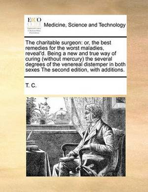 The Charitable Surgeon: Or, the Best Remedies for the Worst Maladies, Reveal'd. Being a New and True Way of Curing (Without Mercury) the Several Degrees of the Venereal Distemper in Both Sexes the Second Edition, with Additions.