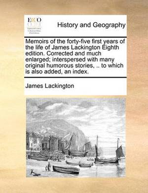 Memoirs of the Forty-Five First Years of the Life of James Lackington Eighth Edition. Corrected and Much Enlarged; Interspersed with Many Original Humorous Stories, .. to Which Is Also Added, an Index.