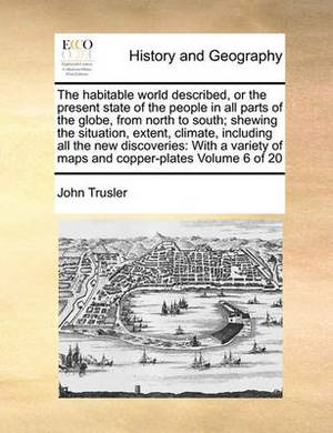 The Habitable World Described, or the Present State of the People in All Parts of the Globe, from North to South; Shewing the Situation, Extent, Climate, Including All the New Discoveries: With a Variety of Maps and Copper-Plates Volume 6 of 20