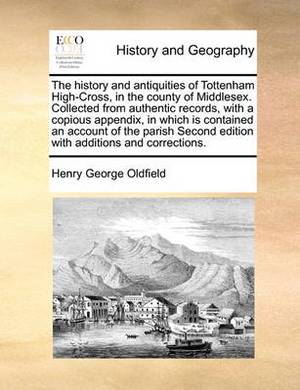 The History and Antiquities of Tottenham High-Cross, in the County of Middlesex. Collected from Authentic Records, with a Copious Appendix, in Which Is Contained an Account of the Parish Second Edition with Additions and Corrections.