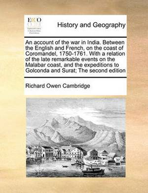 An Account of the War in India. Between the English and French, on the Coast of Coromandel, 1750-1761. with a Relation of the Late Remarkable Events on the Malabar Coast, and the Expeditions to Golconda and Surat; The Second Edition