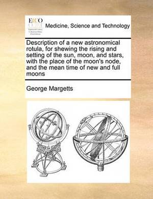 Description of a New Astronomical Rotula, for Shewing the Rising and Setting of the Sun, Moon, and Stars, with the Place of the Moon's Node, and the Mean Time of New and Full Moons