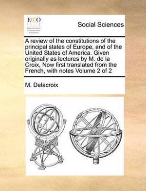 A Review of the Constitutions of the Principal States of Europe, and of the United States of America. Given Originally as Lectures by M. de La Croix, Now First Translated from the French, with Notes Volume 2 of 2