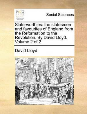 State-Worthies: The Statesmen and Favourites of England from the Reformation to the Revolution. by David Lloyd. Volume 2 of 2