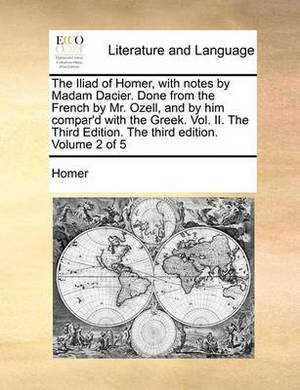 The Iliad of Homer, with Notes by Madam Dacier. Done from the French by Mr. Ozell, and by Him Compar'd with the Greek. Vol. II. the Third Edition. the