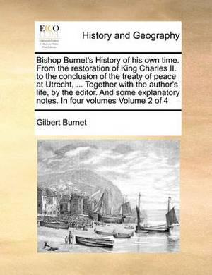 Bishop Burnet's History of His Own Time. from the Restoration of King Charles II. to the Conclusion of the Treaty of Peace at Utrecht, ... Together with the Author's Life, by the Editor. and Some Explanatory Notes. in Four Volumes Volume 2 of 4