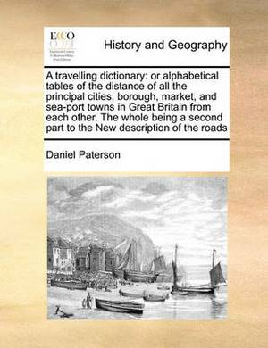 A Travelling Dictionary: Or Alphabetical Tables of the Distance of All the Principal Cities; Borough, Market, and Sea-Port Towns in Great Britain from Each Other. the Whole Being a Second Part to the New Description of the Roads