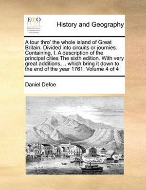 A Tour Thro' the Whole Island of Great Britain. Divided Into Circuits or Journies. Containing, I. a Description of the Principal Cities the Sixth Edition. with Very Great Additions, .. Which Bring It Down to the End of the Year 1761. Volume 4 of 4