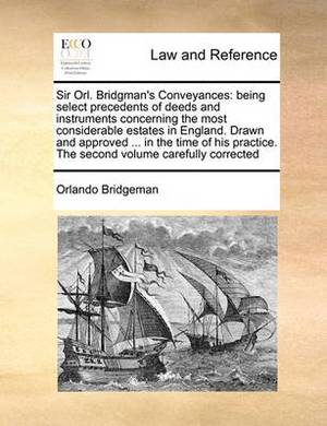 Sir Orl. Bridgman's Conveyances: Being Select Precedents of Deeds and Instruments Concerning the Most Considerable Estates in England. Drawn and Approved ... in the Time of His Practice. the Second Volume Carefully Corrected