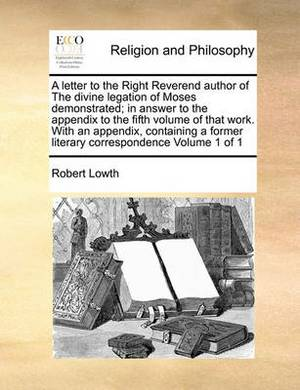 A Letter to the Right Reverend Author of the Divine Legation of Moses Demonstrated; In Answer to the Appendix to the Fifth Volume of That Work. with an Appendix, Containing a Former Literary Correspondence Volume 1 of 1