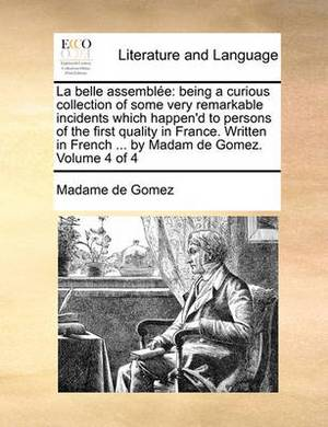 La Belle Assemble: Being a Curious Collection of Some Very Remarkable Incidents Which Happen'd to Persons of the First Quality in France. Written in French ... by Madam de Gomez. Volume 4 of 4