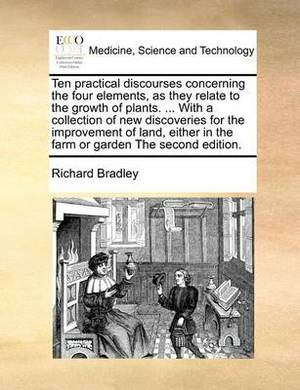 Ten Practical Discourses Concerning the Four Elements, as They Relate to the Growth of Plants. ... with a Collection of New Discoveries for the Improv