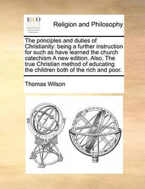 The Principles and Duties of Christianity: Being a Further Instruction for Such as Have Learned the Church Catechism a New Edition. Also, the True Christian Method of Educating the Children Both of the Rich and Poor.
