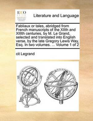 Fabliaux or Tales, Abridged from French Manuscripts of the Xiith and XIIIth Centuries, by M. Le Grand, Selected and Translated Into English Verse, by the Late Gregory Lewis Way, Esq. in Two Volumes. ... Volume 1 of 2