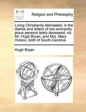 Living Christianity Delineated, in the Diaries and Letters of Two Eminently Pious Persons Lately Deceased; Viz. Mr. Hugh Bryan, and Mrs. Mary Hutson, Both of South-Carolina