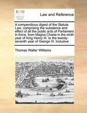 A Compendious Digest of the Statute Law, Comprising the Substance and Effect of All the Public Acts of Parliament in Force, from Magna Charta in the Ninth Year of King Henry III. to the Twenty-Seventh Year of George III. Inclusive