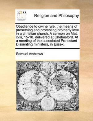 Obedience to Divine Rule, the Means of Preserving and Promoting Brotherly Love in a Christian Church. a Sermon on Mat. XVIII, 15-18. Delivered at Chelmsford. at a Meeting of the Associated Protestant Dissenting Ministers, in Essex.