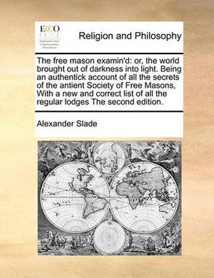 The Free Mason Examin'd: Or, the World Brought Out of Darkness Into Light. Being an Authentick Account of All the Secrets of the Antient Society of Free Masons, with a New and Correct List of All the Regular Lodges the Second Edition