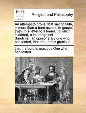 An Attempt to Prove, That Saving Faith, Is More Than a Bare Assent, to Gospel Truth. in a Letter to a Friend. to Which Is Added, a Letter Against Sandimanian Opinions. by One Who Has Tasted, That the Lord Is Gracious.