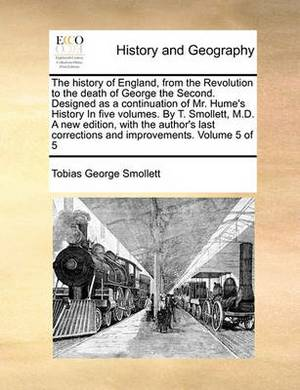 The History of England, from the Revolution to the Death of George the Second. Designed as a Continuation of Mr. Hume's History in Five Volumes. by T. Smollett, M.D. a New Edition, with the Author's Last Corrections and Improvements. Volume 5 of 5