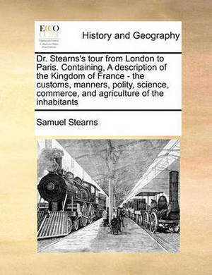 Dr. Stearns's Tour from London to Paris. Containing, a Description of the Kingdom of France - The Customs, Manners, Polity, Science, Commerce, and Agriculture of the Inhabitants