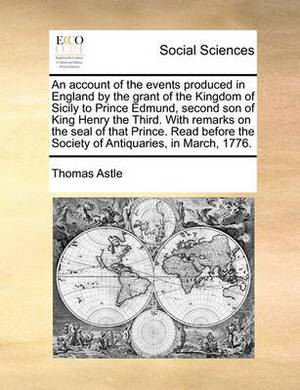 An Account of the Events Produced in England by the Grant of the Kingdom of Sicily to Prince Edmund, Second Son of King Henry the Third. with Remarks on the Seal of That Prince. Read Before the Society of Antiquaries, in March, 1776.