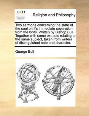 Two Sermons Concerning the State of the Soul on It's Immediate Separation from the Body. Written by Bishop Bull. Together with Some Extracts Relating to the Same Subject, Taken from Writers of Distinguished Note and Character.