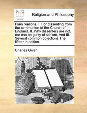 Plain Reasons, I. for Dissenting from the Communion of the Church of England. II. Why Dissenters Are Not, Nor Can Be Guilty of Schism, and III. Several Common Objections the Fifteenth Edition.