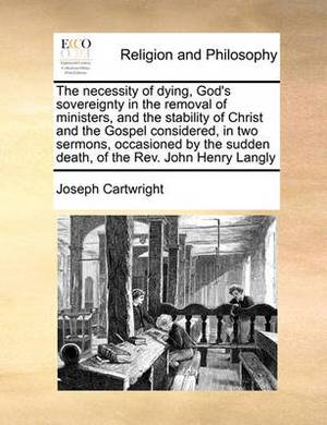 The Necessity of Dying, God's Sovereignty in the Removal of Ministers, and the Stability of Christ and the Gospel Considered, in Two Sermons, Occasioned by the Sudden Death, of the REV. John Henry Langly