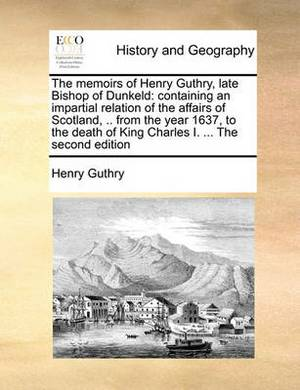The Memoirs of Henry Guthry, Late Bishop of Dunkeld: Containing an Impartial Relation of the Affairs of Scotland, .. from the Year 1637, to the Death of King Charles I. ... the Second Edition