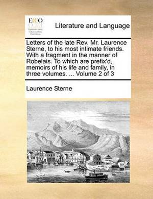 Letters of the Late REV. Mr. Laurence Sterne, to His Most Intimate Friends. with a Fragment in the Manner of Robelais. to Which Are Prefix'd, Memoirs of His Life and Family, in Three Volumes. ... Volume 2 of 3