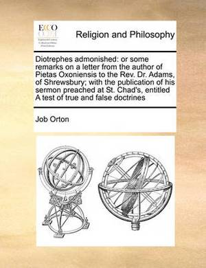 Diotrephes Admonished: Or Some Remarks on a Letter from the Author of Pietas Oxoniensis to the REV. Dr. Adams, of Shrewsbury; With the Publication of His Sermon Preached at St. Chad's, Entitled a Test of True and False Doctrines