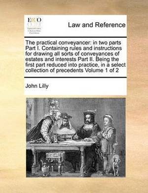 The Practical Conveyancer: In Two Parts Part I. Containing Rules and Instructions for Drawing All Sorts of Conveyances of Estates and Interests Part II. Being the First Part Reduced Into Practice, in a Select Collection of Precedents Volume 1 of 2