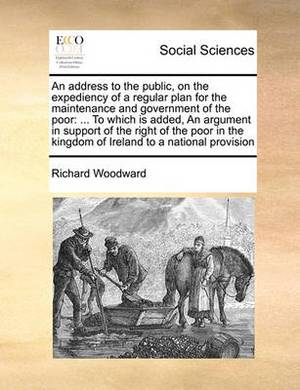 An Address to the Public, on the Expediency of a Regular Plan for the Maintenance and Government of the Poor: To Which Is Added, an Argument in Support of the Right of the Poor in the Kingdom of Ireland to a National Provision