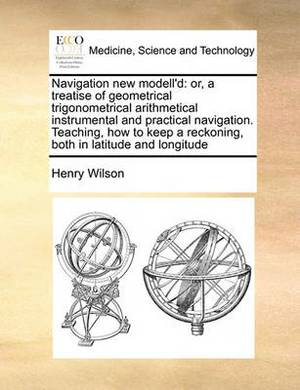 Navigation New Modell'd: Or, a Treatise of Geometrical Trigonometrical Arithmetical Instrumental and Practical Navigation. Teaching, How to Keep a Reckoning, Both in Latitude and Longitude