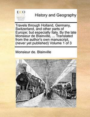 Travels Through Holland, Germany, Switzerland, and Other Parts of Europe; But Especially Italy. by the Late Monsieur de Blainville, ... Translated from the Author's Own Manuscript, (Never Yet Published) Volume 1 of 3