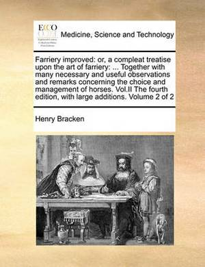 Farriery Improved: Or, a Compleat Treatise Upon the Art of Farriery: ... Together with Many Necessary and Useful Observations and Remarks Concerning the Choice and Management of Horses. Vol.II the Fourth Edition, with Large Additions. Volume 2 of 2