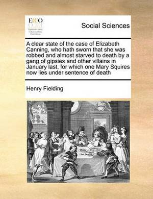 A Clear State of the Case of Elizabeth Canning, Who Hath Sworn That She Was Robbed and Almost Starved to Death by a Gang of Gipsies and Other Villains in January Last, for Which One Mary Squires Now Lies Under Sentence of Death