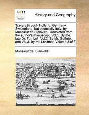 Travels Through Holland, Germany, Switzerland, But Especially Italy: By Monsieur de Blainville, Translated from the Author's Manuscript, Vol.1. by the Late Dr. Turnbull. Vol.2. by Mr. Guthrie; And Vol.3. by Mr. Lockman Volume 3 of 3