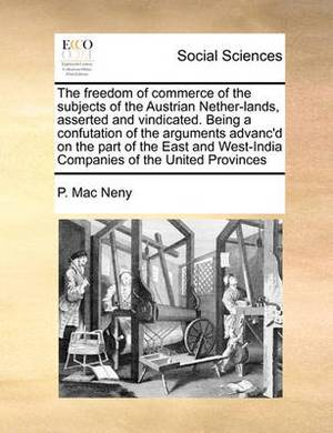 The Freedom of Commerce of the Subjects of the Austrian Nether-Lands, Asserted and Vindicated. Being a Confutation of the Arguments Advanc'd on the Part of the East and West-India Companies of the United Provinces