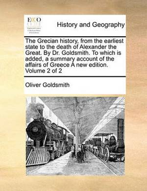 The Grecian History, from the Earliest State to the Death of Alexander the Great. by Dr. Goldsmith. to Which Is Added, a Summary Account of the Affairs of Greece a New Edition. Volume 2 of 2