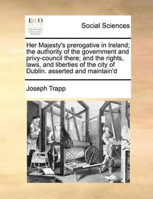 Her Majesty's Prerogative in Ireland; The Authority of the Government and Privy-Council There; And the Rights, Laws, and Liberties of the City of Dublin. Asserted and Maintain'd
